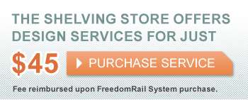 The Shelving Store offers Design Services for just $45. Purchase Service. Fee reimbursed upon FreedomRail System purchase.